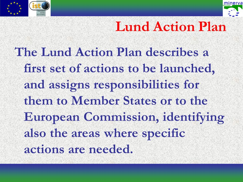 Lund Action Plan The Lund Action Plan describes a first set of actions to be launched, and assigns responsibilities for them to Member States or to the European Commission, identifying also the areas where specific actions are needed.