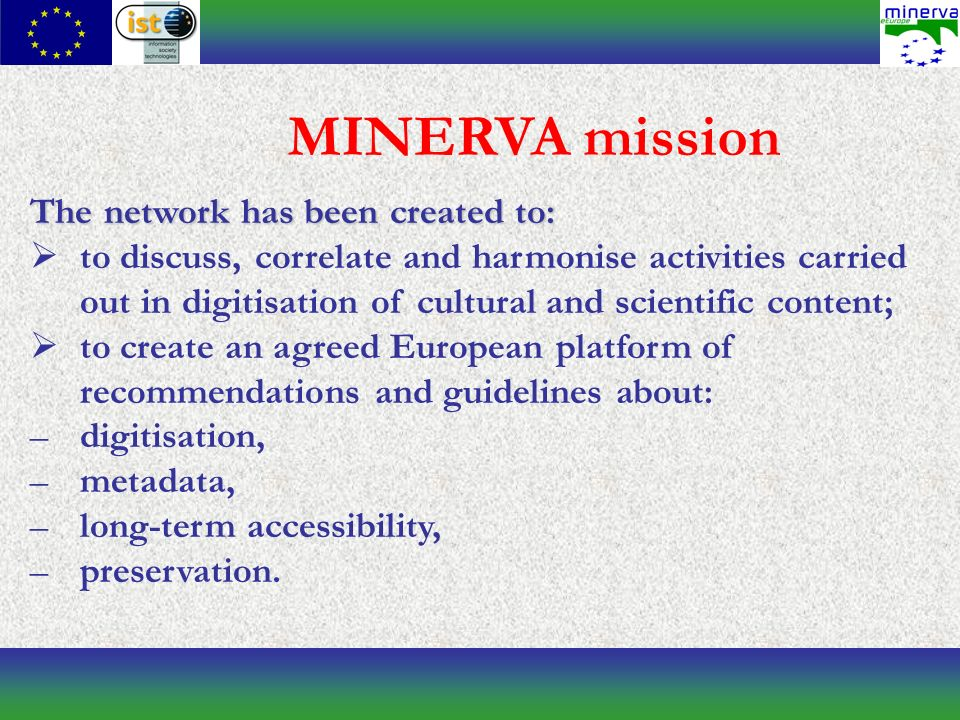MINERVA mission The network has been created to: to discuss, correlate and harmonise activities carried out in digitisation of cultural and scientific content; to create an agreed European platform of recommendations and guidelines about: –digitisation, –metadata, –long-term accessibility, –preservation.