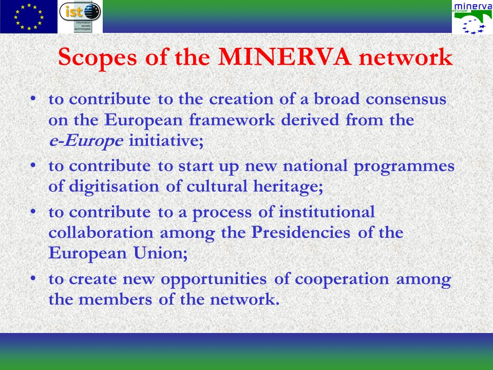 Scopes of the MINERVA network to contribute to the creation of a broad consensus on the European framework derived from the e-Europe initiative; to contribute to start up new national programmes of digitisation of cultural heritage; to contribute to a process of institutional collaboration among the Presidencies of the European Union; to create new opportunities of cooperation among the members of the network.