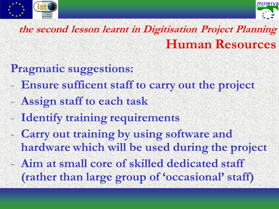 the second lesson learnt in Digitisation Project Planning Human Resources Pragmatic suggestions: -Ensure sufficent staff to carry out the project -Assign staff to each task -Identify training requirements -Carry out training by using software and hardware which will be used during the project -Aim at small core of skilled dedicated staff (rather than large group of occasional staff)