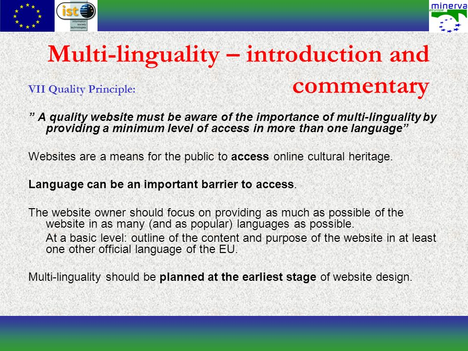 Multi-linguality – introduction and commentary VII Quality Principle: A quality website must be aware of the importance of multi-linguality by providing a minimum level of access in more than one language Websites are a means for the public to access online cultural heritage.