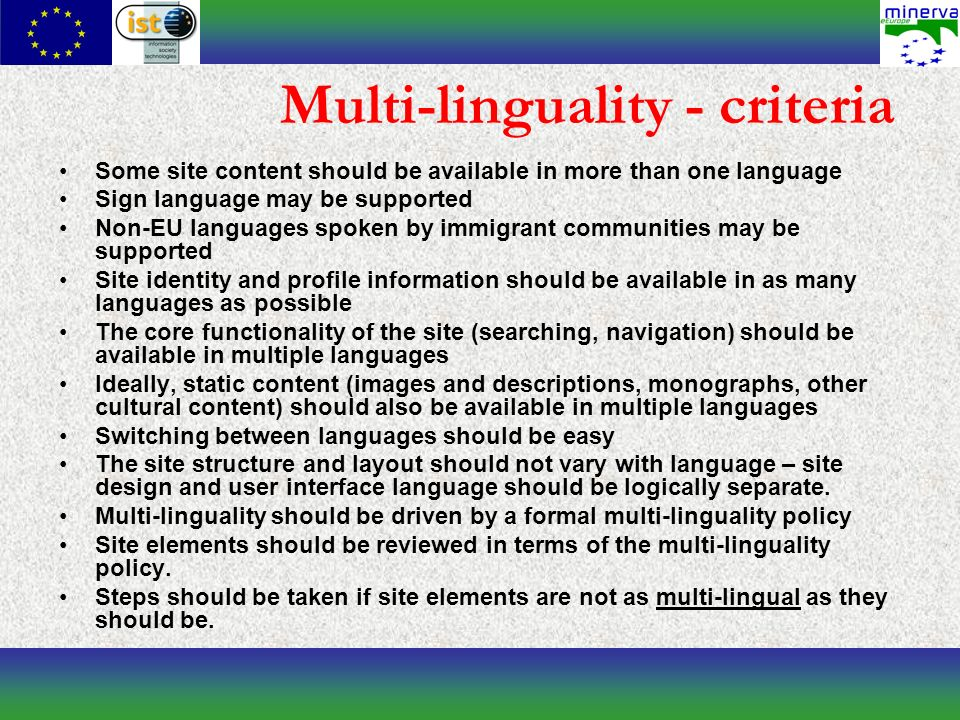 Multi-linguality - criteria Some site content should be available in more than one language Sign language may be supported Non-EU languages spoken by immigrant communities may be supported Site identity and profile information should be available in as many languages as possible The core functionality of the site (searching, navigation) should be available in multiple languages Ideally, static content (images and descriptions, monographs, other cultural content) should also be available in multiple languages Switching between languages should be easy The site structure and layout should not vary with language – site design and user interface language should be logically separate.