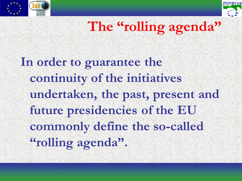 The rolling agenda In order to guarantee the continuity of the initiatives undertaken, the past, present and future presidencies of the EU commonly define the so-called rolling agenda.