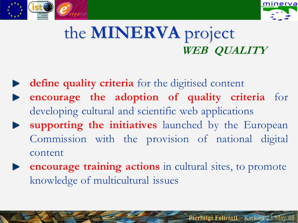 Pierluigi Feliciati – Kerkira 23 May 03 the MINERVA project the MINERVA project WEB QUALITY define quality criteria for the digitised content encourage the adoption of quality criteria for developing cultural and scientific web applications supporting the initiatives launched by the European Commission with the provision of national digital content encourage training actions in cultural sites, to promote knowledge of multicultural issues