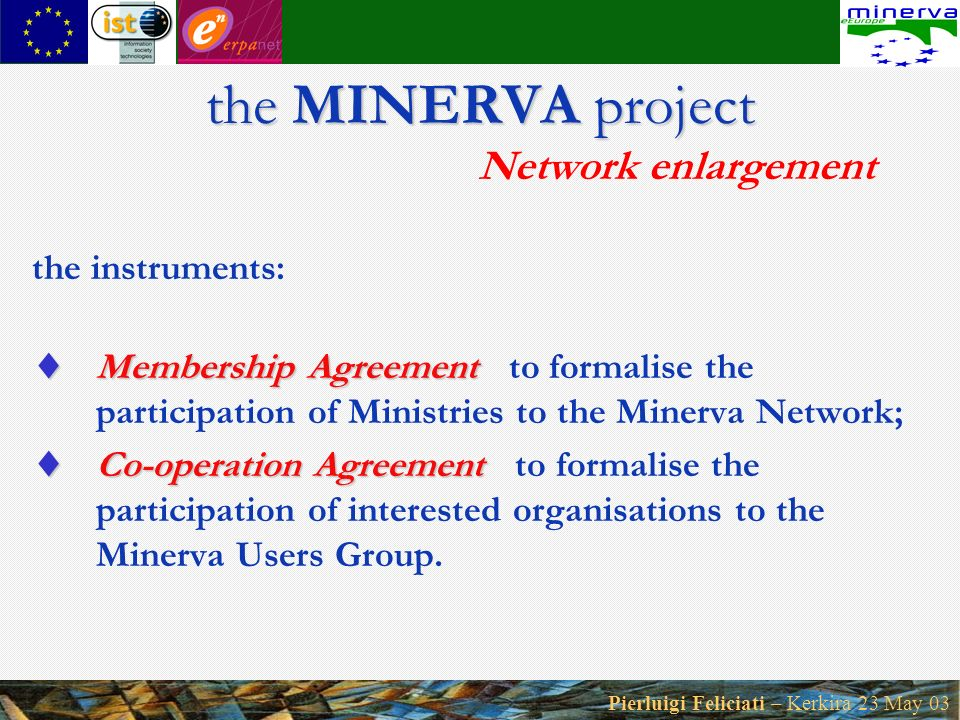 Pierluigi Feliciati – Kerkira 23 May 03 the MINERVA project the MINERVA project Network enlargement the instruments: Membership Agreement Membership Agreement to formalise the participation of Ministries to the Minerva Network; Co-operation Agreement Co-operation Agreement to formalise the participation of interested organisations to the Minerva Users Group.