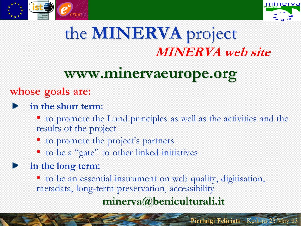 Pierluigi Feliciati – Kerkira 23 May 03 the MINERVA project the MINERVA project MINERVA web site www.minervaeurope.org whose goals are: in the short term : to promote the Lund principles as well as the activities and the results of the project to promote the projects partners to be a gate to other linked initiatives in the long term : to be an essential instrument on web quality, digitisation, metadata, long-term preservation, accessibilityminerva@beniculturali.it
