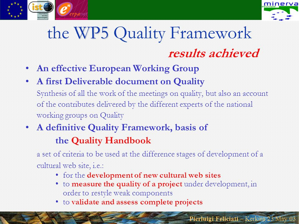 Pierluigi Feliciati – Kerkira 23 May 03 WP5 the WP5 Quality Framework results achieved An effective European Working Group A first Deliverable document on Quality Synthesis of all the work of the meetings on quality, but also an account of the contributes delivered by the different experts of the national working groups on Quality A definitive Quality Framework, basis of the Quality Handbook a set of criteria to be used at the difference stages of development of a cultural web site, i.e.: for the development of new cultural web sites to measure the quality of a project under development, in order to restyle weak components to validate and assess complete projects