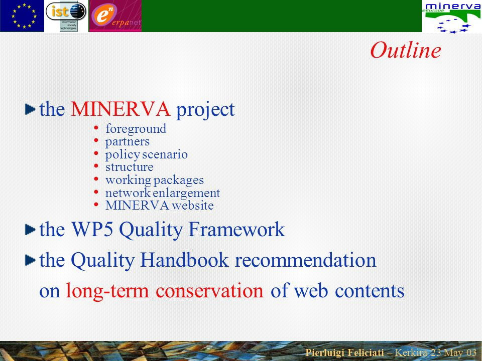 Pierluigi Feliciati – Kerkira 23 May 03 Outline the MINERVA project foreground partners policy scenario structure working packages network enlargement MINERVA website the WP5 Quality Framework the Quality Handbook recommendation on long-term conservation of web contents