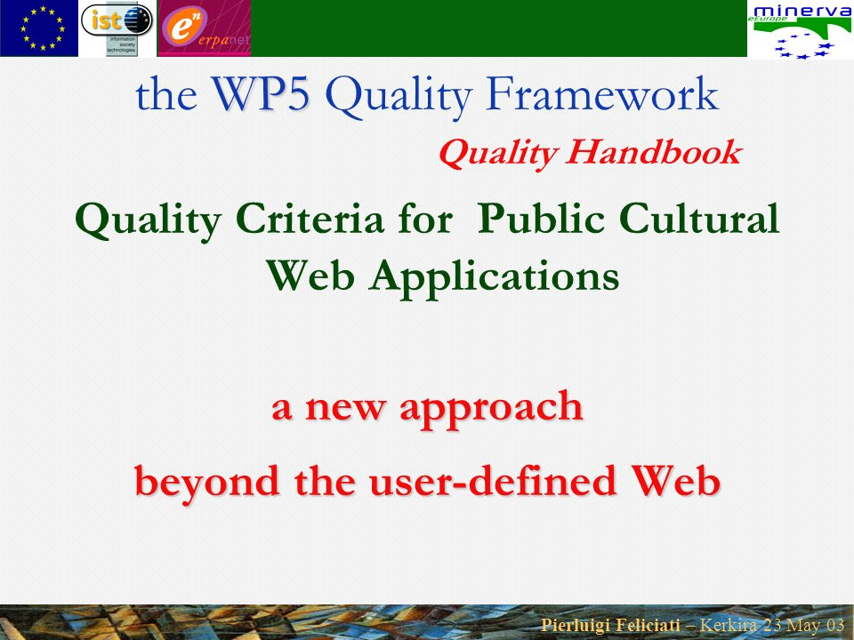 Pierluigi Feliciati – Kerkira 23 May 03 Quality Criteria for Public Cultural Web Applications a new approach beyond the user-defined Web WP5 the WP5 Quality Framework Quality Handbook