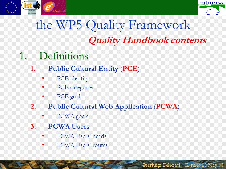 Pierluigi Feliciati – Kerkira 23 May 03 1.Definitions PCE 1.Public Cultural Entity (PCE) PCE identity PCE categories PCE goals PCWA 2.Public Cultural Web Application (PCWA) PCWA goals 3.PCWA Users PCWA Users needs PCWA Users routes WP5 the WP5 Quality Framework Quality Handbook contents