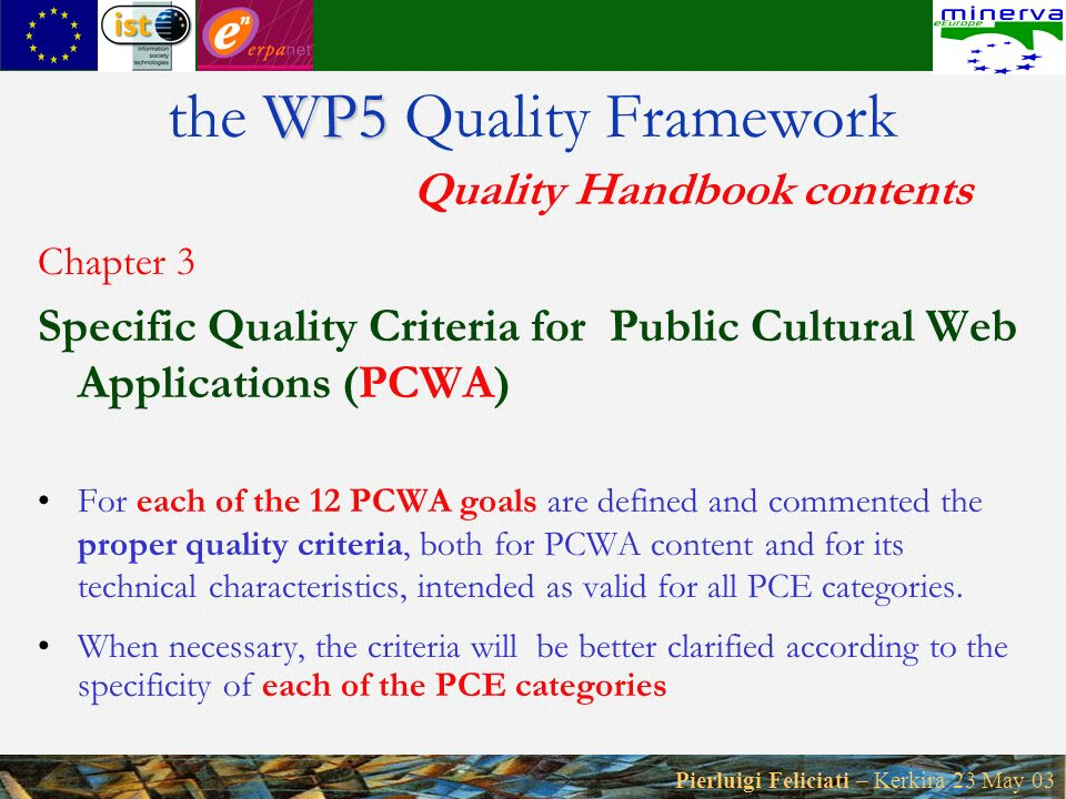 Pierluigi Feliciati – Kerkira 23 May 03 Chapter 3 Specific Quality Criteria for Public Cultural Web Applications (PCWA) For each of the 12 PCWA goals are defined and commented the proper quality criteria, both for PCWA content and for its technical characteristics, intended as valid for all PCE categories.
