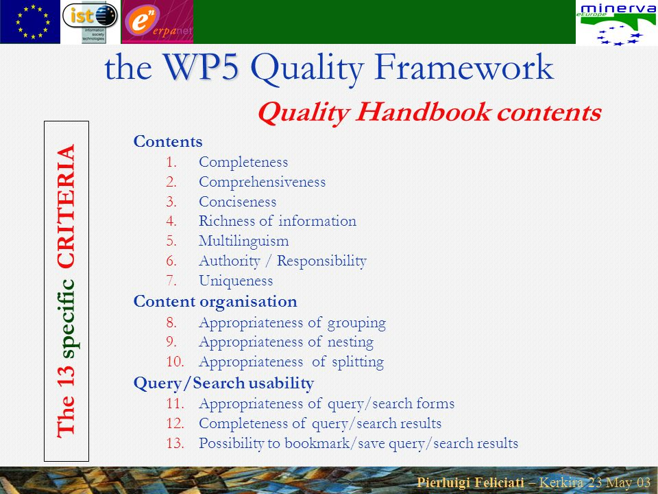 Pierluigi Feliciati – Kerkira 23 May 03 WP5 the WP5 Quality Framework Quality Handbook contents Contents 1.Completeness 2.Comprehensiveness 3.Conciseness 4.Richness of information 5.Multilinguism 6.Authority / Responsibility 7.Uniqueness Content organisation 8.Appropriateness of grouping 9.Appropriateness of nesting 10.Appropriateness of splitting Query/Search usability 11.Appropriateness of query/search forms 12.Completeness of query/search results 13.Possibility to bookmark/save query/search results The 13 specific CRITERIA