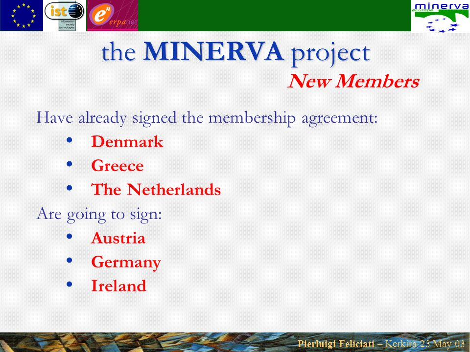 Pierluigi Feliciati – Kerkira 23 May 03 the MINERVA project the MINERVA project New Members Have already signed the membership agreement: Denmark Greece The Netherlands Are going to sign: Austria Germany Ireland