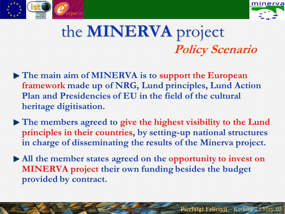 Pierluigi Feliciati – Kerkira 23 May 03 the MINERVA project the MINERVA project Policy Scenario The main aim of MINERVA is to support the European framework made up of NRG, Lund principles, Lund Action Plan and Presidencies of EU in the field of the cultural heritage digitisation.