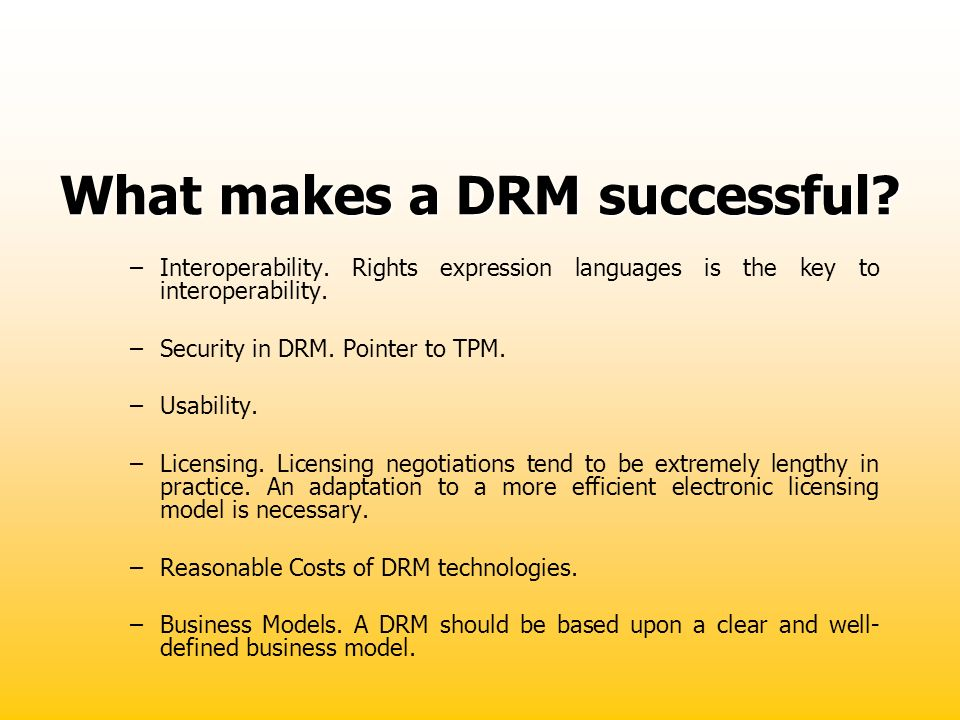 What makes a DRM successful? –Interoperability. Rights expression languages is the key to interoperability. –Security in DRM. Pointer to TPM. –Usabili