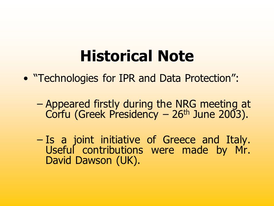 Historical Note Technologies for IPR and Data Protection: –Appeared firstly during the NRG meeting at Corfu (Greek Presidency – 26 th June 2003). –Is