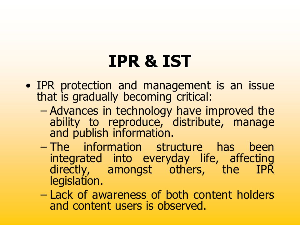 IPR & IST IPR protection and management is an issue that is gradually becoming critical: –Advances in technology have improved the ability to reproduc