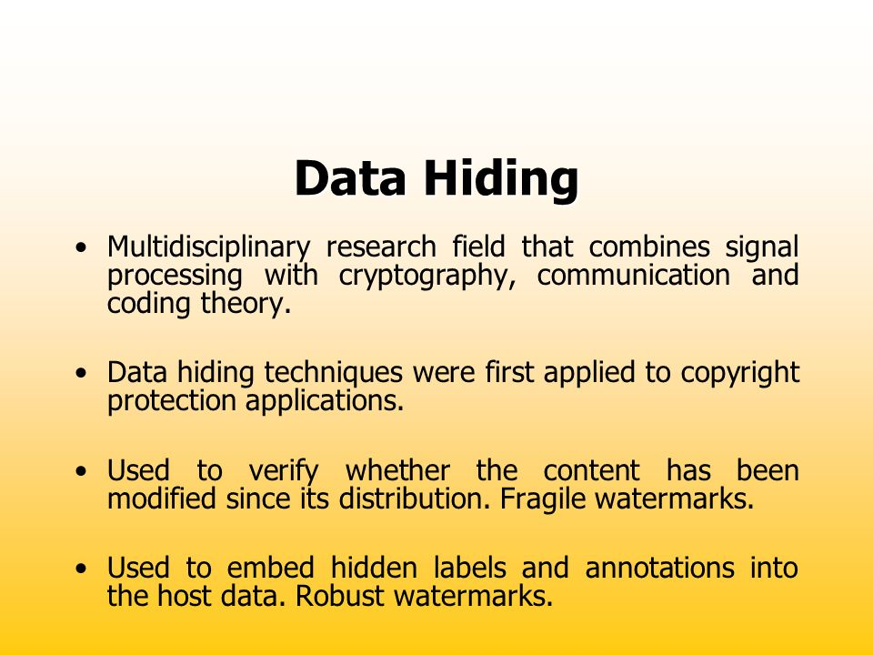 Data Hiding Multidisciplinary research field that combines signal processing with cryptography, communication and coding theory. Data hiding technique