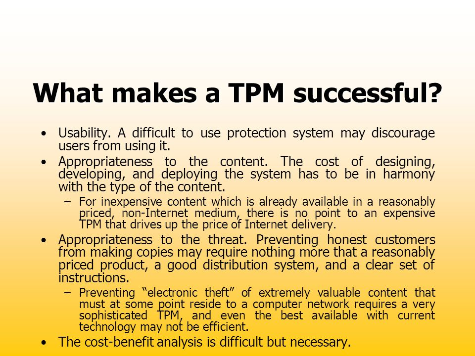 What makes a TPM successful? Usability. A difficult to use protection system may discourage users from using it. Appropriateness to the content. The c