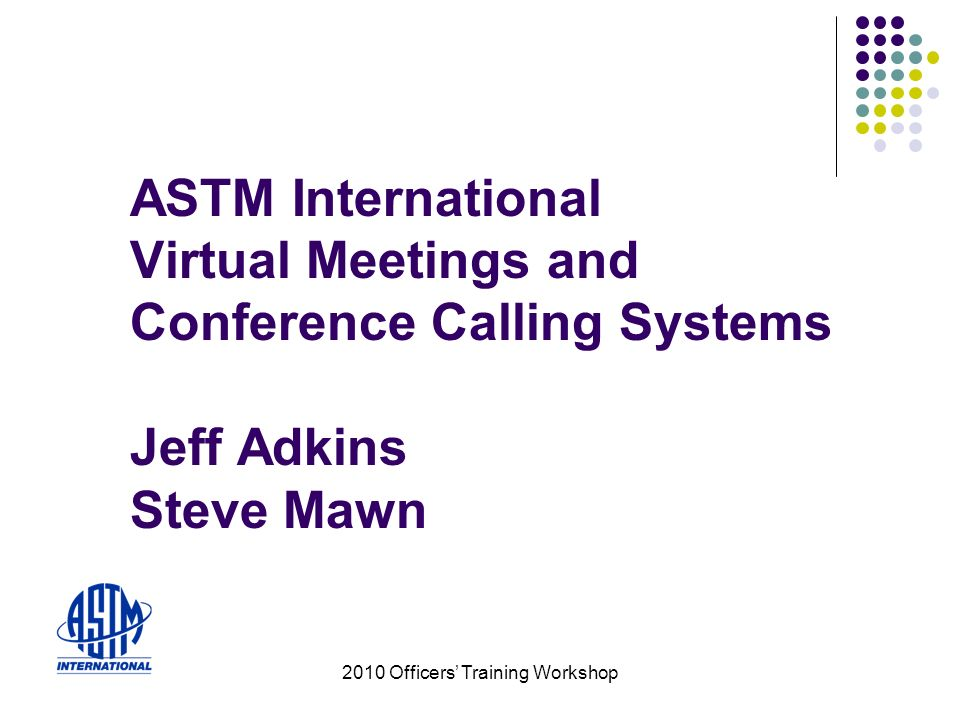 2010 Officers Training Workshop ASTM International Virtual Meetings and Conference Calling Systems Jeff Adkins Steve Mawn