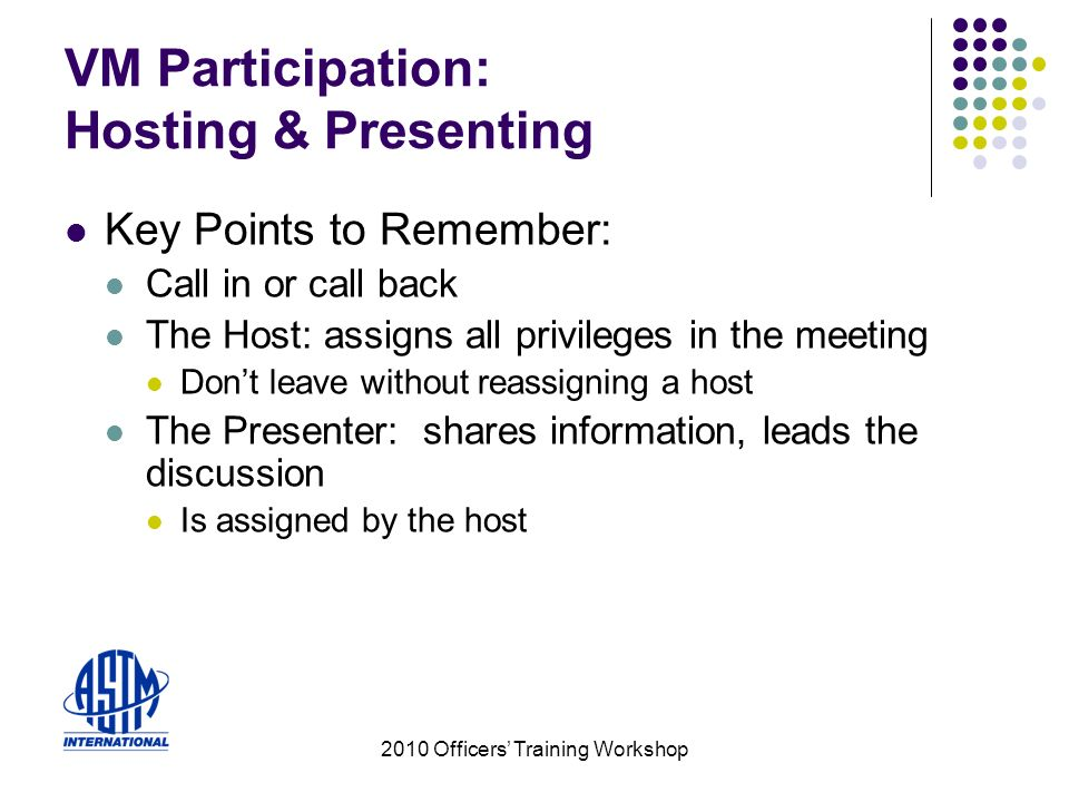 2010 Officers Training Workshop VM Participation: Hosting & Presenting Key Points to Remember: Call in or call back The Host: assigns all privileges in the meeting Dont leave without reassigning a host The Presenter: shares information, leads the discussion Is assigned by the host