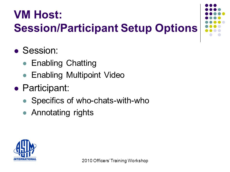 2010 Officers Training Workshop VM Host: Session/Participant Setup Options Session: Enabling Chatting Enabling Multipoint Video Participant: Specifics of who-chats-with-who Annotating rights