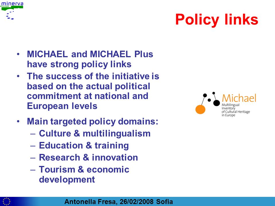 Antonella Fresa, 26/02/2008 Sofia Policy links MICHAEL and MICHAEL Plus have strong policy links The success of the initiative is based on the actual political commitment at national and European levels Main targeted policy domains: –Culture & multilingualism –Education & training –Research & innovation –Tourism & economic development