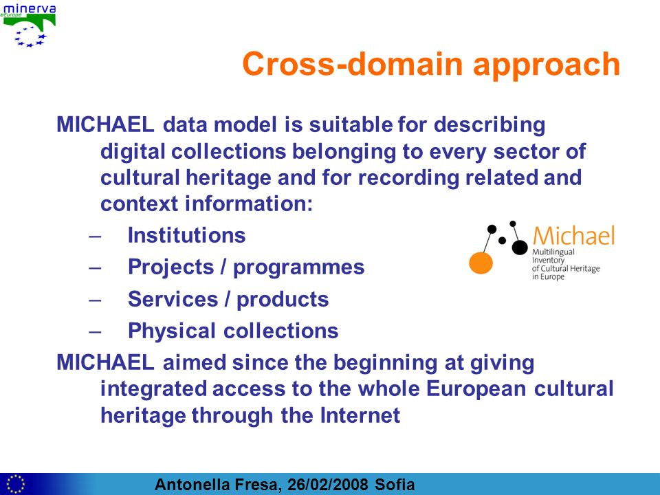 Antonella Fresa, 26/02/2008 Sofia Cross-domain approach MICHAEL data model is suitable for describing digital collections belonging to every sector of cultural heritage and for recording related and context information: –Institutions –Projects / programmes –Services / products –Physical collections MICHAEL aimed since the beginning at giving integrated access to the whole European cultural heritage through the Internet