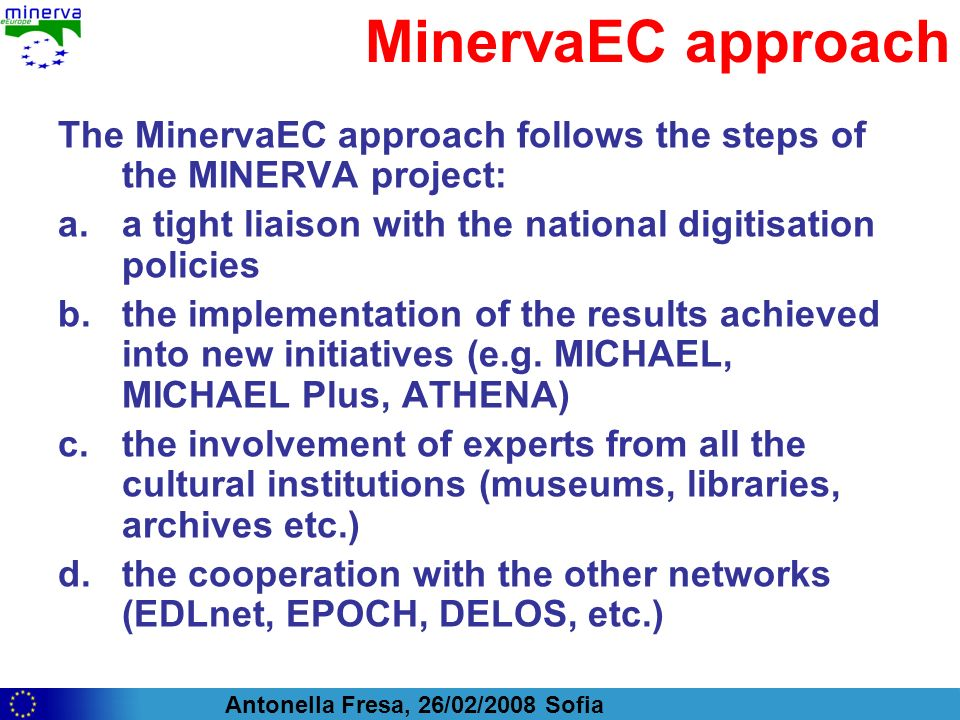 Antonella Fresa, 26/02/2008 Sofia MinervaEC approach The MinervaEC approach follows the steps of the MINERVA project: a.a tight liaison with the national digitisation policies b.the implementation of the results achieved into new initiatives (e.g.