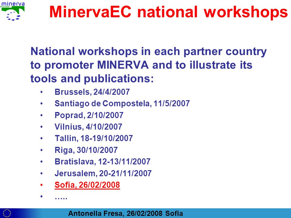 Antonella Fresa, 26/02/2008 Sofia MinervaEC national workshops National workshops in each partner country to promoter MINERVA and to illustrate its tools and publications: Brussels, 24/4/2007 Santiago de Compostela, 11/5/2007 Poprad, 2/10/2007 Vilnius, 4/10/2007 Tallin, 18-19/10/2007 Riga, 30/10/2007 Bratislava, 12-13/11/2007 Jerusalem, 20-21/11/2007 Sofia, 26/02/2008 …..