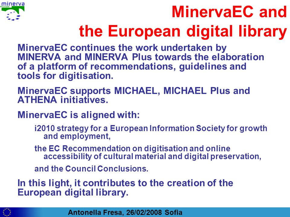 Antonella Fresa, 26/02/2008 Sofia MinervaEC and the European digital library MinervaEC continues the work undertaken by MINERVA and MINERVA Plus towar