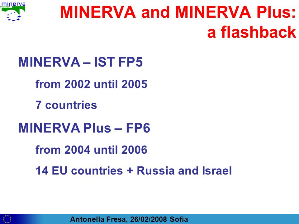 Antonella Fresa, 26/02/2008 Sofia MINERVA and MINERVA Plus: a flashback MINERVA – IST FP5 from 2002 until countries MINERVA Plus – FP6 from 2004 until EU countries + Russia and Israel