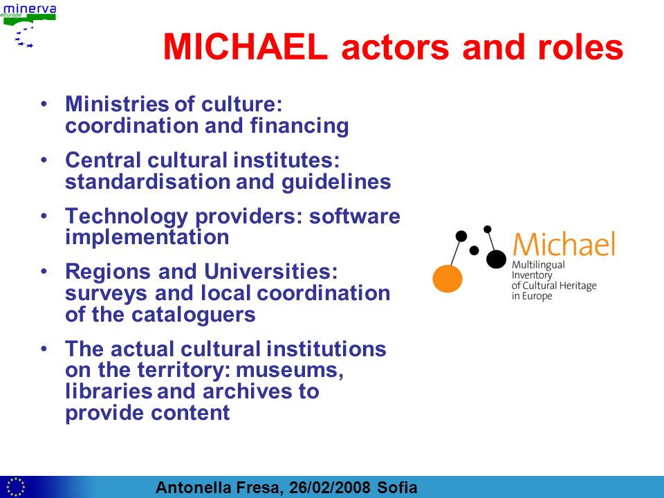 Antonella Fresa, 26/02/2008 Sofia MICHAEL actors and roles Ministries of culture: coordination and financing Central cultural institutes: standardisation and guidelines Technology providers: software implementation Regions and Universities: surveys and local coordination of the cataloguers The actual cultural institutions on the territory: museums, libraries and archives to provide content