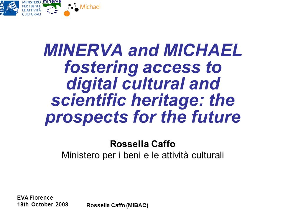 EVA Florence 18th October 2008 Rossella Caffo (MiBAC) MINERVA and MICHAEL fostering access to digital cultural and scientific heritage: the prospects for the future Rossella Caffo Ministero per i beni e le attività culturali