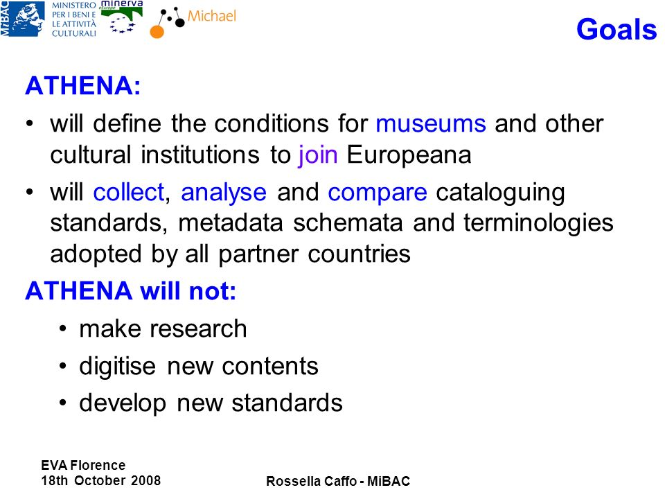 EVA Florence 18th October 2008 Rossella Caffo - MiBAC Goals ATHENA: will define the conditions for museums and other cultural institutions to join Europeana will collect, analyse and compare cataloguing standards, metadata schemata and terminologies adopted by all partner countries ATHENA will not: make research digitise new contents develop new standards