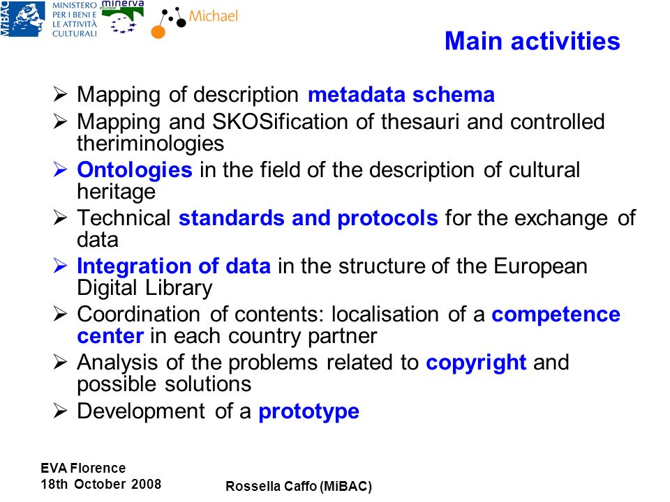 Main activities Mapping of description metadata schema Mapping and SKOSification of thesauri and controlled theriminologies Ontologies in the field of the description of cultural heritage Technical standards and protocols for the exchange of data Integration of data in the structure of the European Digital Library Coordination of contents: localisation of a competence center in each country partner Analysis of the problems related to copyright and possible solutions Development of a prototype Rossella Caffo (MiBAC) EVA Florence 18th October 2008