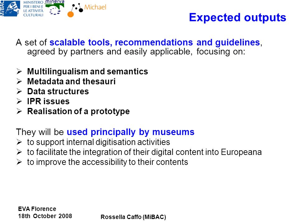 Expected outputs A set of scalable tools, recommendations and guidelines, agreed by partners and easily applicable, focusing on: Multilingualism and semantics Metadata and thesauri Data structures IPR issues Realisation of a prototype They will be used principally by museums to support internal digitisation activities to facilitate the integration of their digital content into Europeana to improve the accessibility to their contents EVA Florence 18th October 2008 Rossella Caffo (MiBAC)