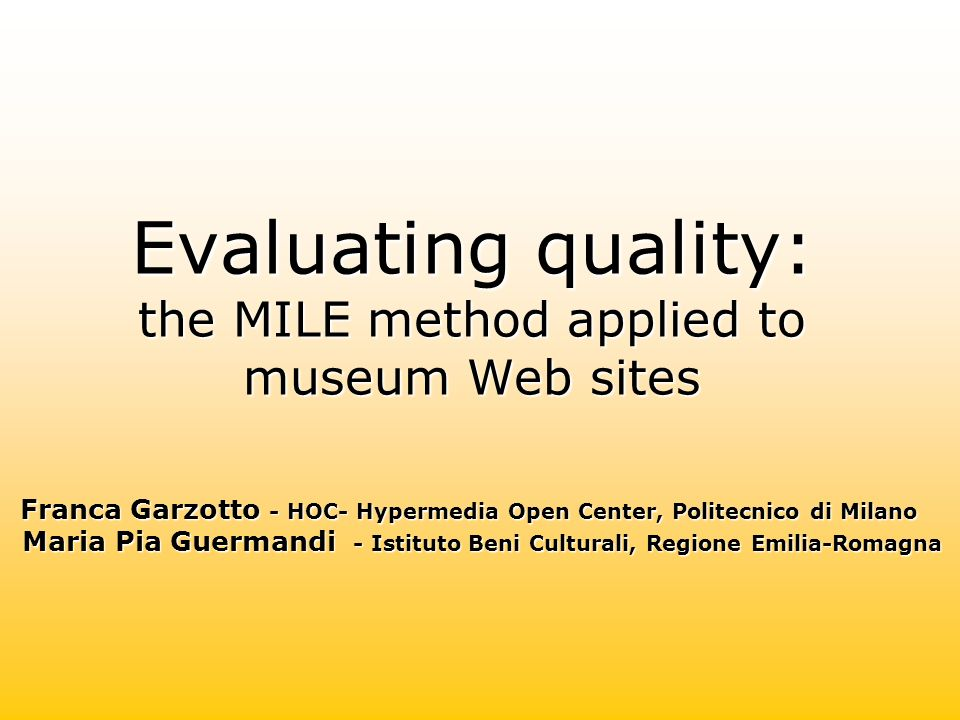 Evaluating quality: the MILE method applied to museum Web sites Franca Garzotto - HOC- Hypermedia Open Center, Politecnico di Milano Maria Pia Guermandi - Istituto Beni Culturali, Regione Emilia-Romagna Franca Garzotto - HOC- Hypermedia Open Center, Politecnico di Milano Maria Pia Guermandi - Istituto Beni Culturali, Regione Emilia-Romagna