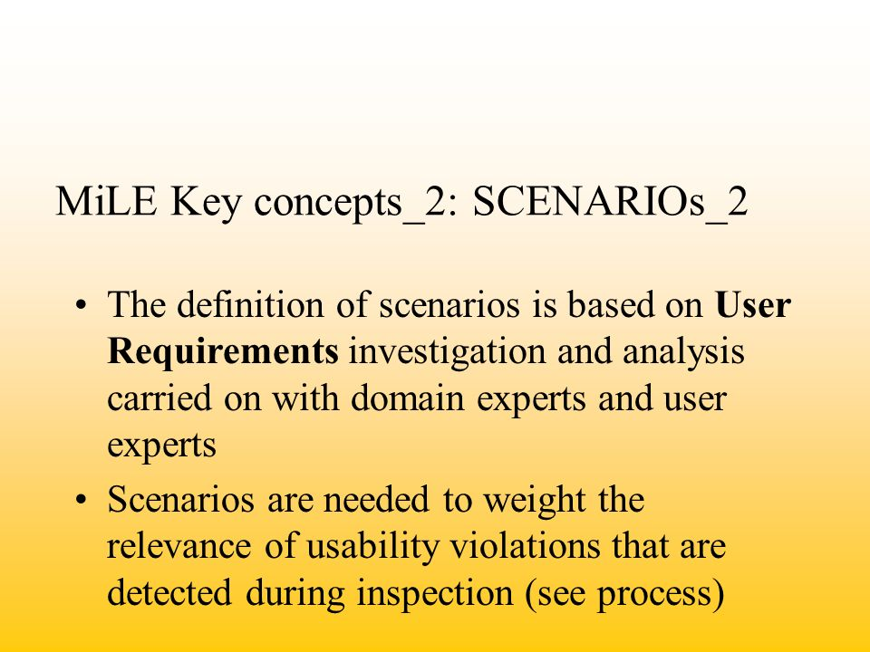 MiLE Key concepts_2: SCENARIOs_2 The definition of scenarios is based on User Requirements investigation and analysis carried on with domain experts and user experts Scenarios are needed to weight the relevance of usability violations that are detected during inspection (see process)
