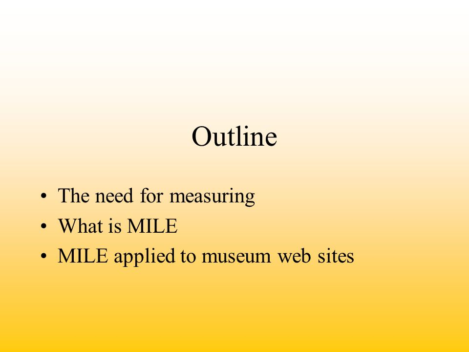 Outline The need for measuring What is MILE MILE applied to museum web sites