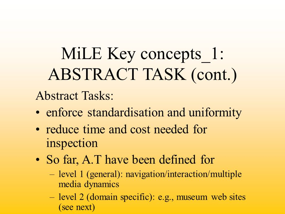 MiLE Key concepts_1: ABSTRACT TASK (cont.) Abstract Tasks: enforce standardisation and uniformity reduce time and cost needed for inspection So far, A.T have been defined for –level 1 (general): navigation/interaction/multiple media dynamics –level 2 (domain specific): e.g., museum web sites (see next)
