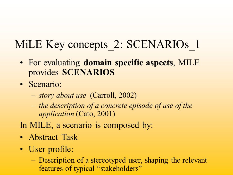 MiLE Key concepts_2: SCENARIOs_1 For evaluating domain specific aspects, MILE provides SCENARIOS Scenario: –story about use (Carroll, 2002) –the description of a concrete episode of use of the application (Cato, 2001) In MILE, a scenario is composed by: Abstract Task User profile: –Description of a stereotyped user, shaping the relevant features of typical stakeholders