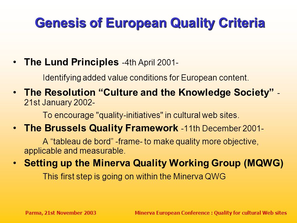 Parma, 21st November 2003Minerva European Conference : Quality for cultural Web sites Genesis of European Quality Criteria The Lund Principles -4th April 2001- Identifying added value conditions for European content.