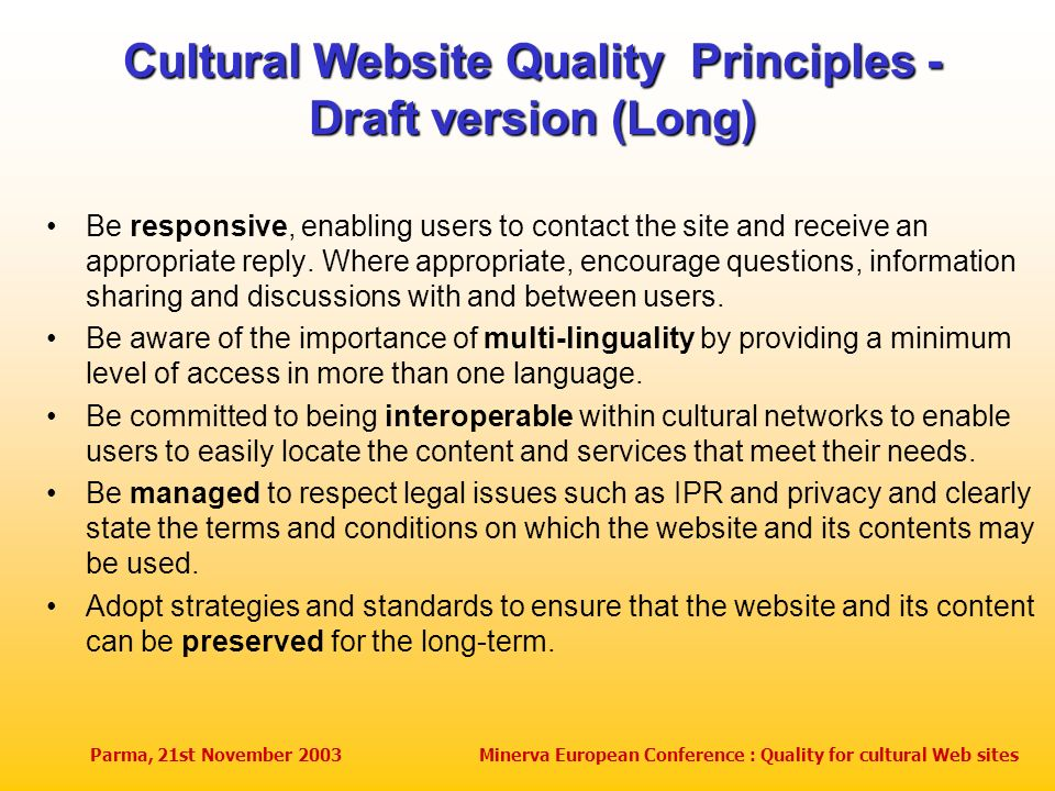 Parma, 21st November 2003Minerva European Conference : Quality for cultural Web sites Cultural Website Quality Principles - Draft version (Long) Be responsive, enabling users to contact the site and receive an appropriate reply.