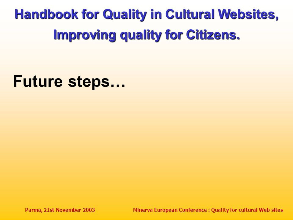 Parma, 21st November 2003Minerva European Conference : Quality for cultural Web sites Handbook for Quality in Cultural Websites, Improving quality for Citizens.