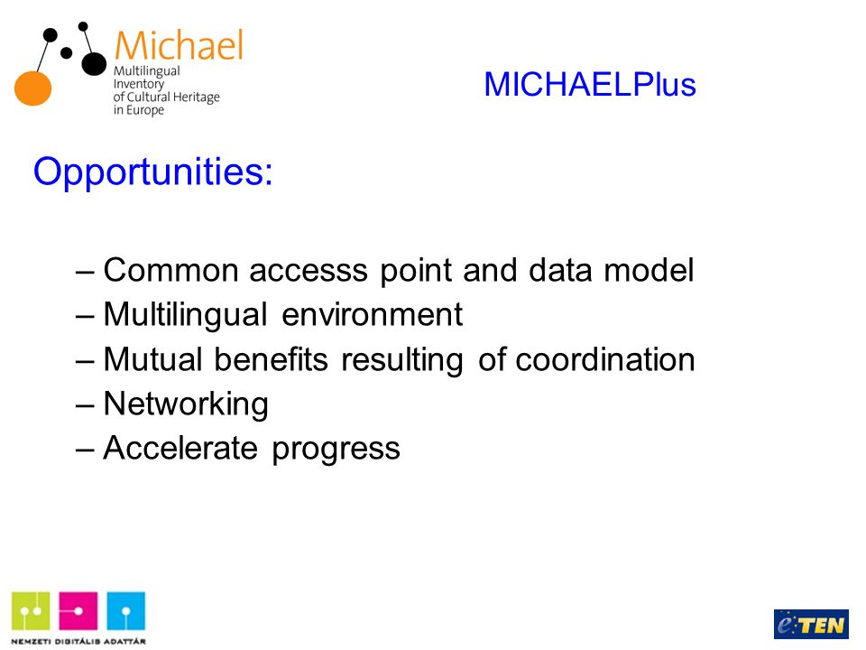 Opportunities: –Common accesss point and data model –Multilingual environment –Mutual benefits resulting of coordination –Networking –Accelerate progress MICHAELPlus