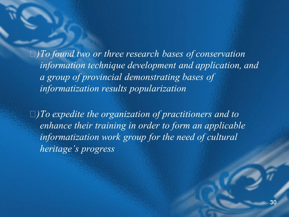 30 )To found two or three research bases of conservation information technique development and application, and a group of provincial demonstrating bases of informatization results popularization )To expedite the organization of practitioners and to enhance their training in order to form an applicable informatization work group for the need of cultural heritages progress
