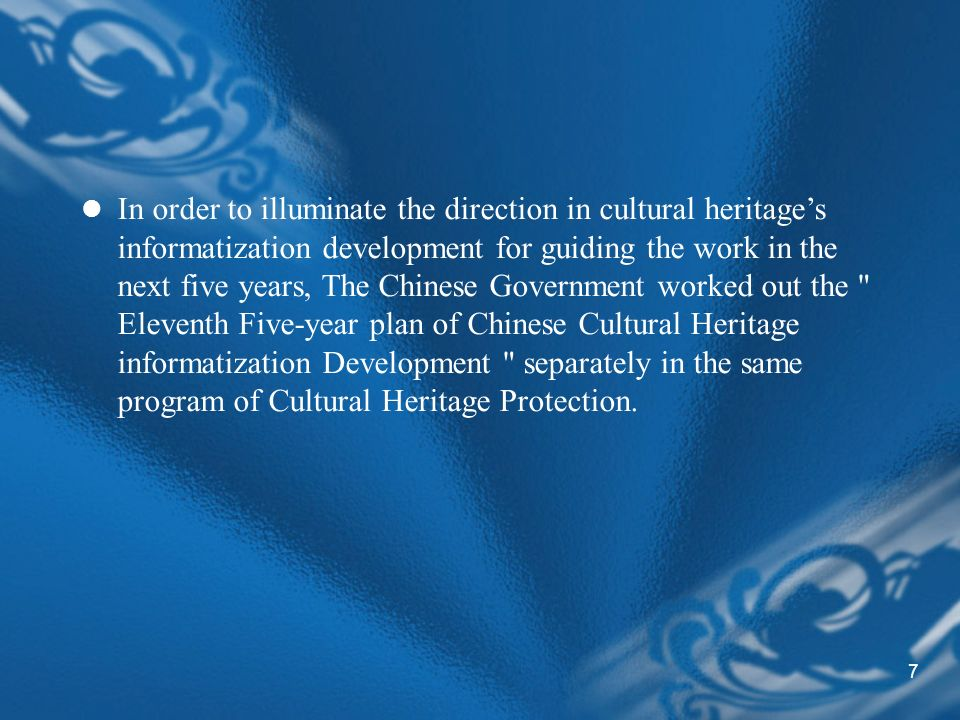 7 In order to illuminate the direction in cultural heritages informatization development for guiding the work in the next five years, The Chinese Government worked out the Eleventh Five-year plan of Chinese Cultural Heritage informatization Development separately in the same program of Cultural Heritage Protection.