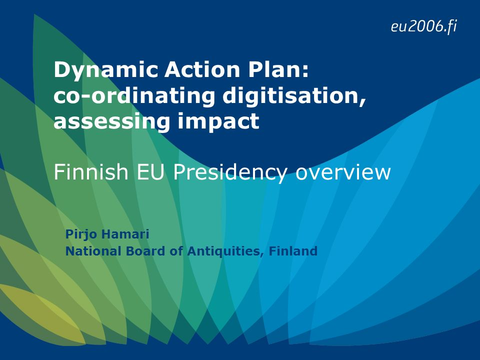 Dynamic Action Plan: co-ordinating digitisation, assessing impact Finnish EU Presidency overview Pirjo Hamari National Board of Antiquities, Finland