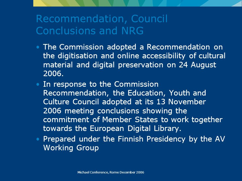 Michael Conference, Rome December 2006 Recommendation, Council Conclusions and NRG The Commission adopted a Recommendation on the digitisation and onl